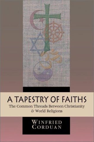 A Tapestry of Faiths: The Common Threads Between Christianity World Religions Winfried Corduan