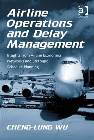 Airline Operations and Delay Management: Insights from Airline Economics, Networks and Strategic Schedule Planning  by  Cheng-Lung Wu