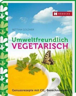 Umweltfreundlich vegetarisch: Genießerrezepte mit CO2-Berechnungen Bettina Goldner