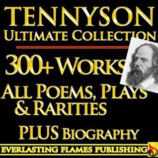 TENNYSON COMPLETE WORKS ULTIMATE COLLECTION - Alfred Lord Tennysons complete poems, poetry, epics, plays and writings PLUS BIOGRAPHY and ANNOTATIONS [Annotated]  by  Alfred Lord Tennyson