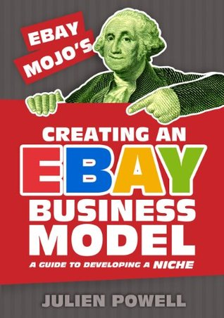 Creating an eBay Business Model: A guide to Developing a Niche  by  Julien Powell