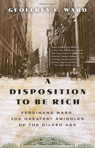 A Disposition to Be Rich: Ferdinand Ward, the Greatest Swindler of the Gilded Age  by  Geoffrey C. Ward