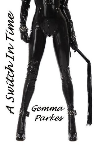 A Switch In Time: BDSM/Corporal Punishment/Fem Dom/Anal  by  Gemma Parkes
