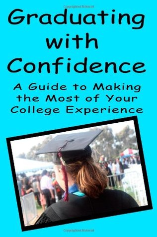 Graduating With Confidence: A Guide To Making The Most Of Your College Experience  by  Torrey Trust