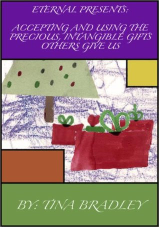 Eternal Presents: Accepting and Using the Precious, Intangible Gifts Others Give Us Tina Bradley