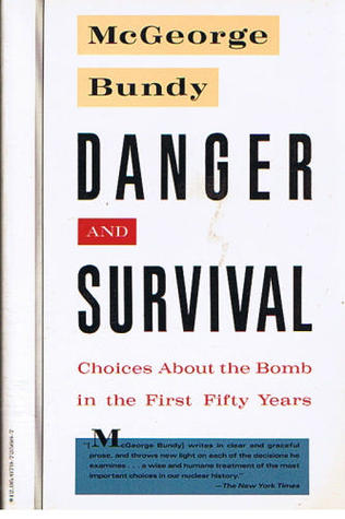 Danger and Survival: Choices About the Bomb in the First Fifty Years McGeorge Bundy
