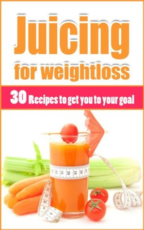 Juicing for Weight-Loss: 30 Recipes to Get You to Your Goal: Juicing, Weight loss Joseph Anders