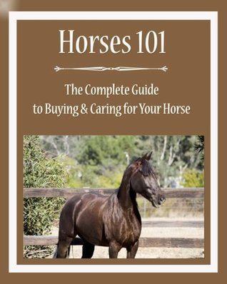 Horses 101: The Complete Guide to Buying & Caring for Your Horse Valerie Mellema