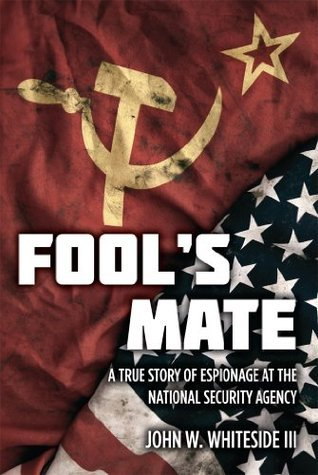 Fools Mate : A True Story of Espionage at the National Security Agency  by  John W Whiteside III