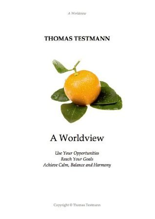 A Worldview: Use Your Opportunities, Reach Your Goals, Achieve Calm, Balance and Harmony Thomas Testmann