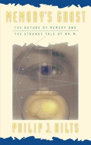 Memorys Ghost: The Nature Of Memory And The Strange Tale Of Mr. M Philip J. Hilts