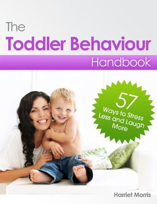 The Toddler Behaviour Handbook: 57 Ways to Stress Less & Laugh More Harriet Morris
