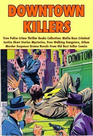 Downtown Killers - True Police Crime Thriller Book Collection Mafia Boss Criminal Justice Short Stories Mysteries, Free Walking Gangster, Urban Murder Suspense Drama Novels From Old Best Seller Comics Gangster Novels