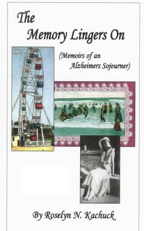 The Memory Lingers On-The Memoirs of an Alzheimers Sojourner (A novel)  by  Roselyn N. Kachuck