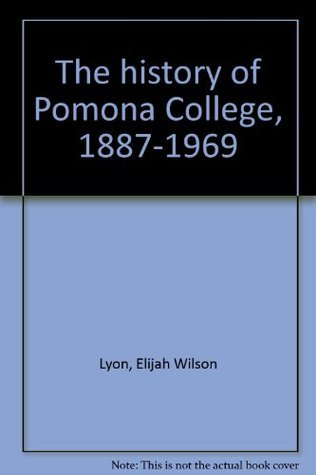 The History of Pomona College, 1887-1969  by  E. Wilson Lyon
