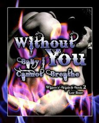 Without You Baby I Cannot Breathe (The Emotio Series Willows Branch)  by  Lor Rose