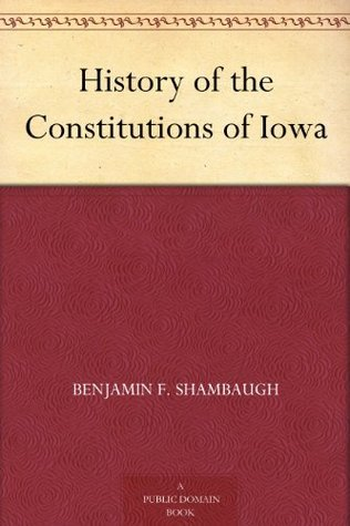 History of the Constitutions of Iowa Benjamin F. Shambaugh
