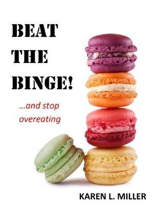 Beat the Binge! And Stop Overeating Karen L. Miller