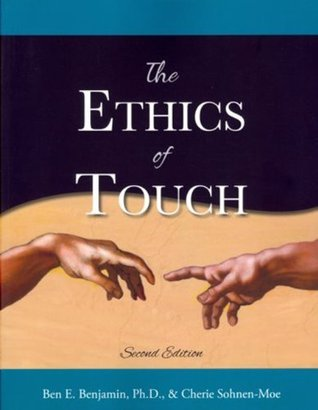The Ethics of Touch: The Hands-on Practitioners Guide to Creating a Professional, Safe and Enduring Practice Cherie M. Sohnen-Moe