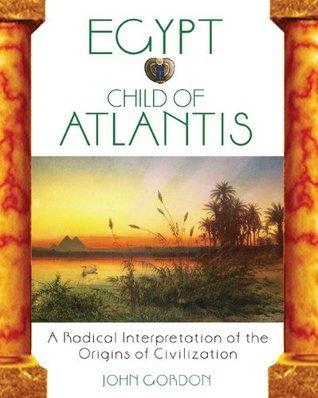 Egypt: Child of Atlantis: A Radical Interpretation of the Origins of Civilization  by  John Gordon
