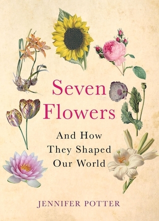 Seven Flowers: And How They Shaped Our World  by  Jennifer Potter