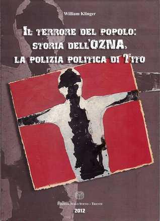 Il terrore del popolo: storia dellOzna, la polizia politica di Tito  by  William  Klinger