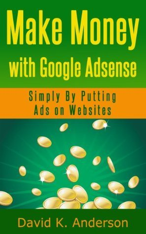 Make Money with Google Adsеnѕе: Simply By Putting Ads On Wеbѕitеѕ  by  David K. Anderson