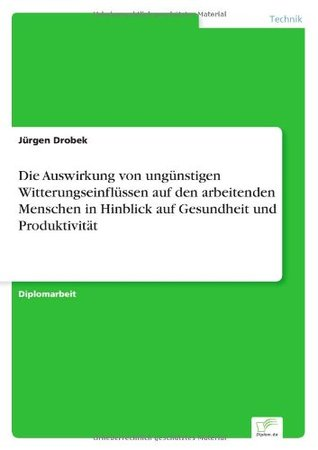 Die Auswirkung von ungünstigen Witterungseinflüssen auf den arbeitenden Menschen in Hinblick auf Gesundheit und Produktivität  by  Jürgen Drobek