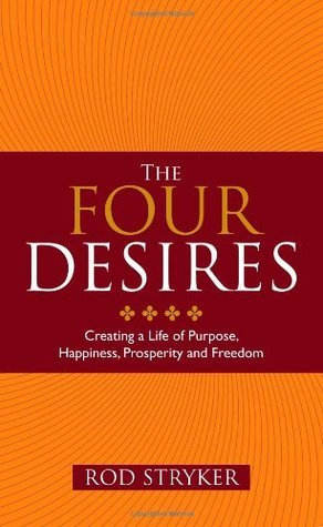Four Desires: Creating a Life of Purpose, Happiness, Prosperity, and Freedom Rod Stryker