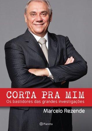 Corta pra mim: Os bastidores das grandes investigações  by  Marcelo Rezende