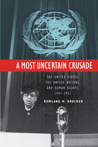 A Most Uncertain Crusade: The United States, the United Nations, and Human Rights, 1941-1953  by  Rowland Brucken