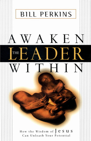 Awaken the Leader Within: How the Wisdom of Jesus Can Unleash Your Full Potential  by  Bill Perkins