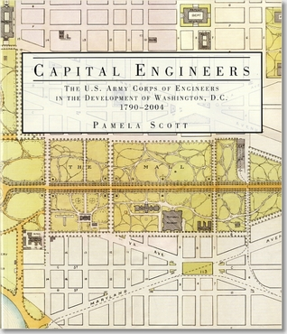 Capital Engineers: The U.S. Army Corps of Engineers in the Development of Washington, D.C., 1790-2004: The U.S. Army Corps of Engineers in the Development of Washington, D.C., 1790-2004 United States Army: Corps of Engineers