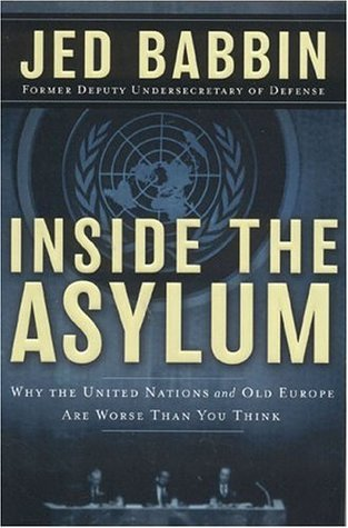 Inside the Asylum: Why the UN  and Old Europe are Worse Than You Think  by  Jed L. Babbin