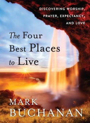 The Four Best Places to Live: Discovering Worship, Prayer, Expectancy and Love Mark Buchanan