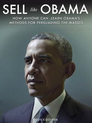 Sell Like Obama: How Anyone Can Learn Obamas Methods for Persuading the Masses  by  Choice Golden