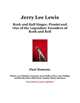 Jerry Lee Lewis: Rock and Roll Singer, Pianist and One of the Legendary Founders of Rock and Roll  by  Paul Romaine