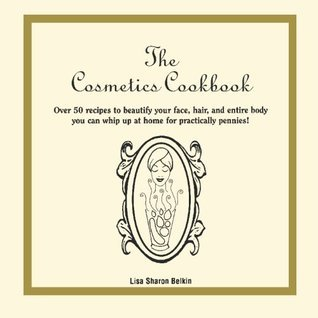The Cosmetics Cookbook: Over 50 recipes to beautify your face, hair, and entire body you can whip up at home for practically pennies!  by  Lisa Belkin