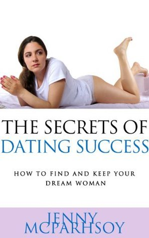 The Secrets Of Dating Success - How To Find And Keep Your Dream Woman Jenny McParhsoy