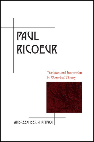 Paul Ricoeur: Tradition and Innovation in Rhetorical Theory Andreea Deciu Ritivoi