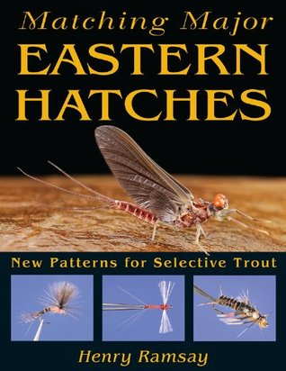 Matching Major Eastern Hatches: New Patterns for Selective Trout Henry Ramsay