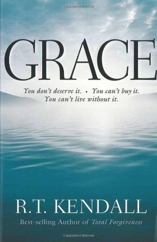Grace: You Can't Buy It. You Don't Deserve It. You Can't Live Without It.  by  R.T. Kendall
