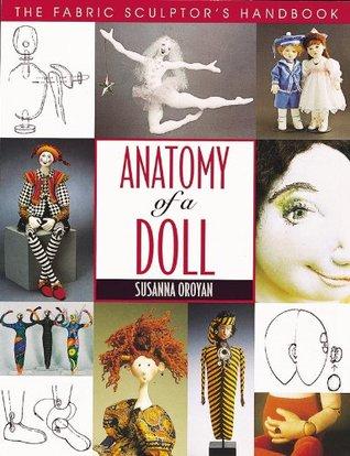 Anatomy of a Doll: The Fabric Sculptors Handbook Susanna Oroyan