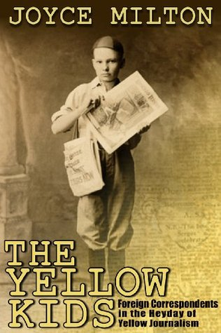 The Yellow Kids: Foreign Correspondents in the Heyday of Yellow Journalism  by  Joyce Milton