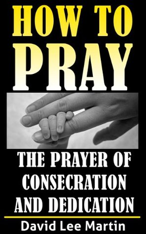 The Prayer of Consecration, Dedication and Submission David Lee Martin