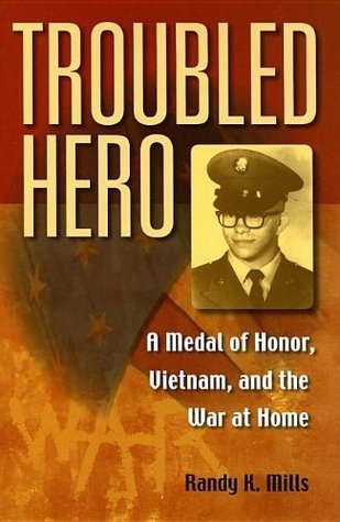 Troubled Hero: A Medal of Honor, Vietnam, and the War at Home Randy Keith Mills