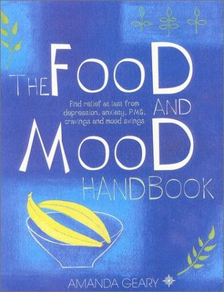 The Food and Mood Handbook: Find Relief at Last from Depression, Anxiety, PMS, Cravings and Mood Swings Amanda Geary