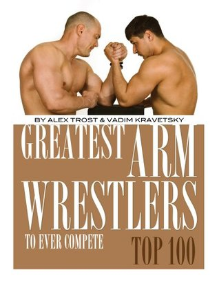 Greatest Arm Wrestlers to Ever Compete: Top 100  by  Alex Trost