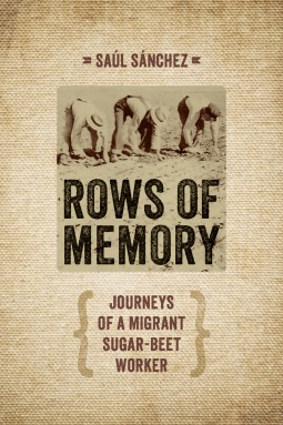 Rows of Memory: Journeys of a Migrant Sugar-Beet Worker  by  Saul Sanchez