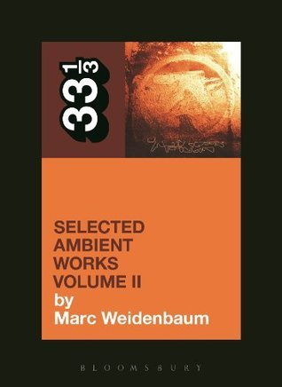 Aphex Twins Selected Ambient Works Volume II: 2 (33 1/3)  by  Marc Weidenbaum